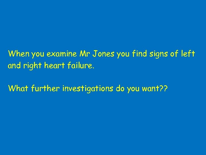 When you examine Mr Jones you find signs of left and right heart failure.