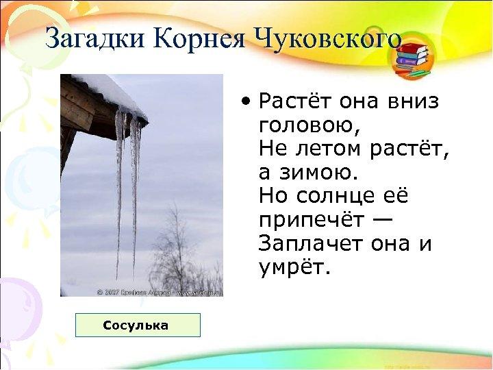 Загадки Корнея Чуковского • Растёт она вниз головою, Не летом растёт, а зимою. Но