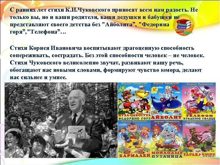 С ранних лет стихи К. И. Чуковского приносят всем нам радость. Не только вы,