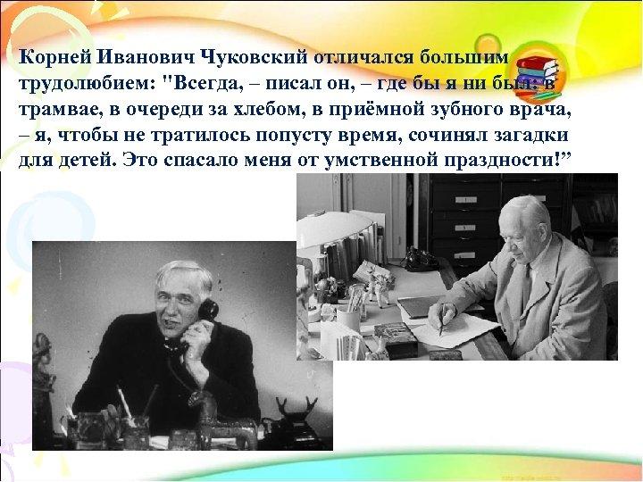 Корней Иванович Чуковский отличался большим трудолюбием: