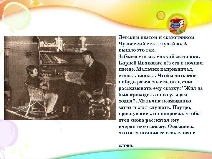 Детским поэтом и сказочником Чуковский стал случайно. А вышло это так. Заболел его маленький