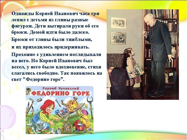 Однажды Корней Иванович часа три лепил с детьми из глины разные фигурки. Дети вытирали