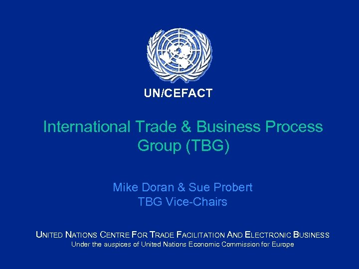 UN/CEFACT International Trade & Business Process Group (TBG) Mike Doran & Sue Probert TBG