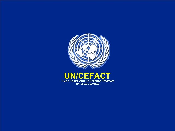 UN/CEFACT SIMPLE, TRANSPARENT AND EFFECTIVE PROCESSES FOR GLOBAL BUSINESS. UN/CEFACT