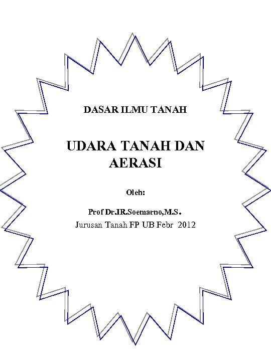 DASAR ILMU TANAH UDARA TANAH DAN AERASI Oleh: Prof Dr. IR. Soemarno, M. S