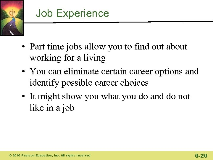 Job Experience • Part time jobs allow you to find out about working for