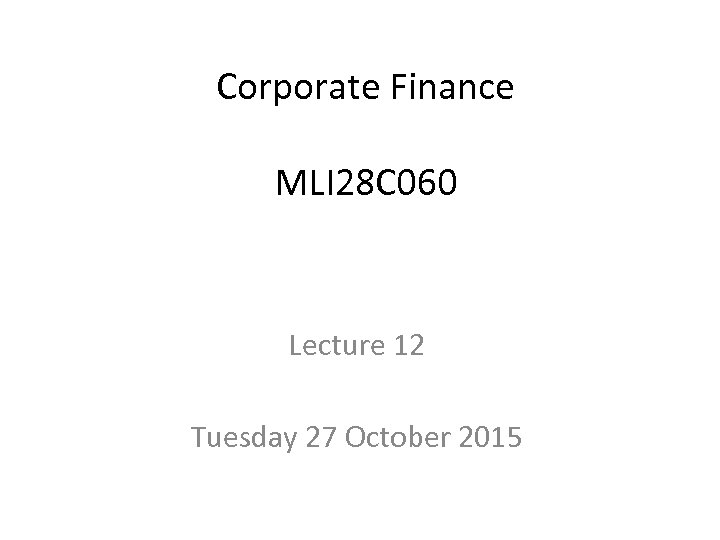 Corporate Finance MLI 28 C 060 Lecture 12 Tuesday 27 October 2015