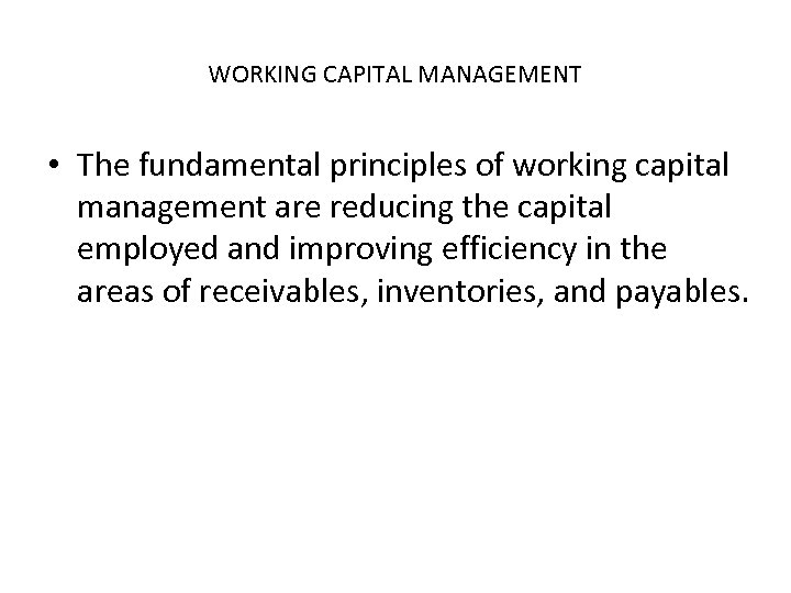 WORKING CAPITAL MANAGEMENT • The fundamental principles of working capital management are reducing the