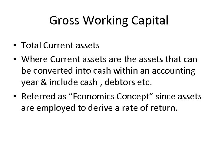 Gross Working Capital • Total Current assets • Where Current assets are the assets