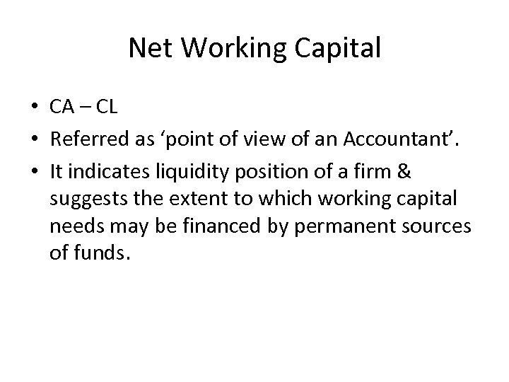 Net Working Capital • CA – CL • Referred as 'point of view of