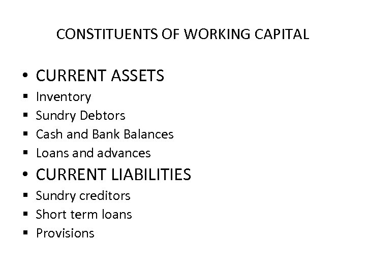 CONSTITUENTS OF WORKING CAPITAL • CURRENT ASSETS § § Inventory Sundry Debtors Cash and