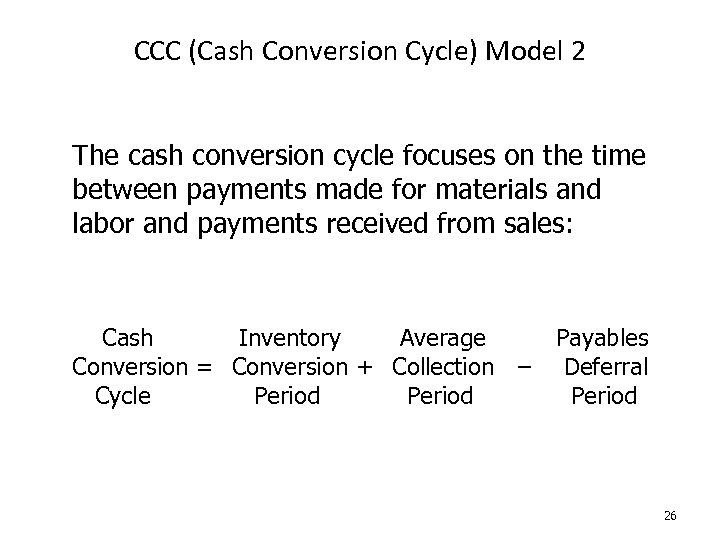 CCC (Cash Conversion Cycle) Model 2 The cash conversion cycle focuses on the time