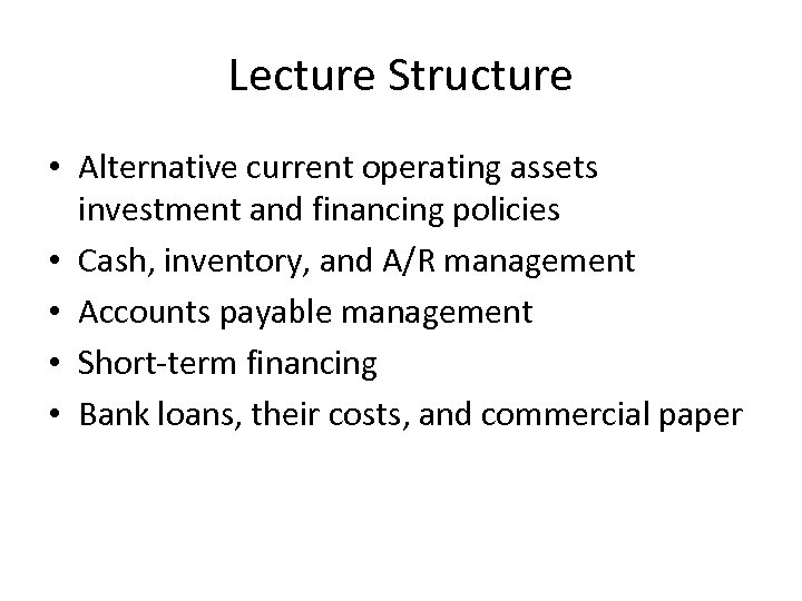Lecture Structure • Alternative current operating assets investment and financing policies • Cash, inventory,