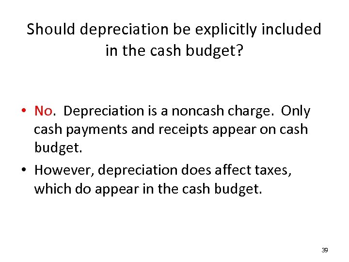 Should depreciation be explicitly included in the cash budget? • No. Depreciation is a
