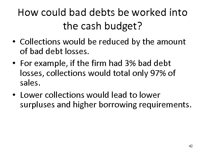 How could bad debts be worked into the cash budget? • Collections would be