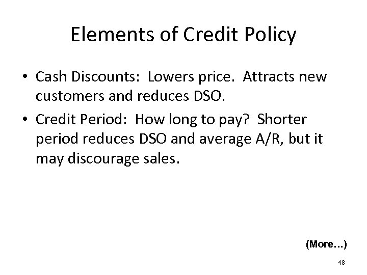 Elements of Credit Policy • Cash Discounts: Lowers price. Attracts new customers and reduces