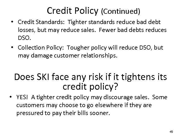 Credit Policy (Continued) • Credit Standards: Tighter standards reduce bad debt losses, but may