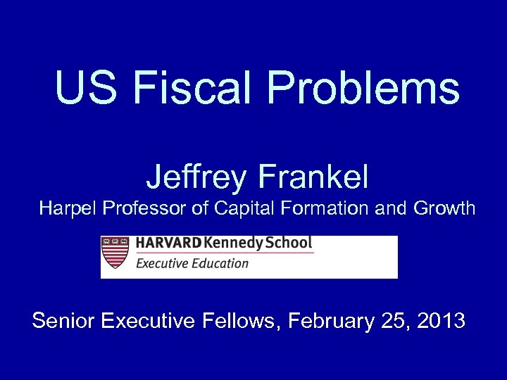 US Fiscal Problems Jeffrey Frankel Harpel Professor of Capital Formation and Growth Senior Executive