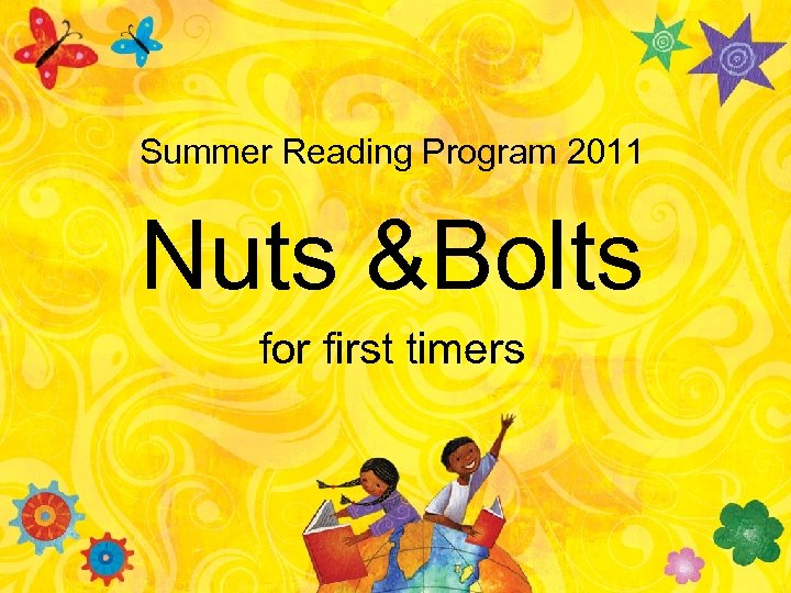 Summer Reading Program 2011 Nuts &Bolts for first timers