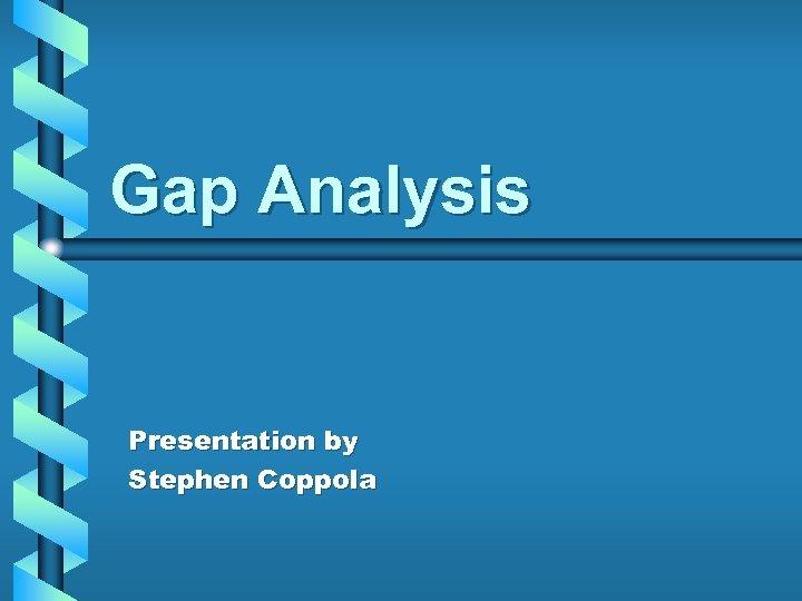 Gap Analysis Presentation by Stephen Coppola