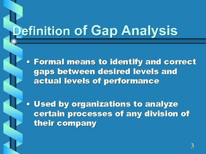 Definition of Gap Analysis • Formal means to identify and correct gaps between desired