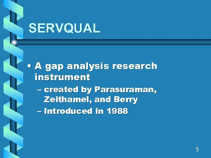 SERVQUAL • A gap analysis research instrument – created by Parasuraman, Zeithamel, and Berry