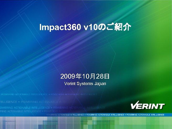 Impact 360 v 10のご紹介 2009年 10月28日 Verint Systems Japan