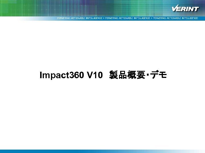 Impact 360 v 10 アーキテクチャ Impact 360 V 10 製品概要・デモ