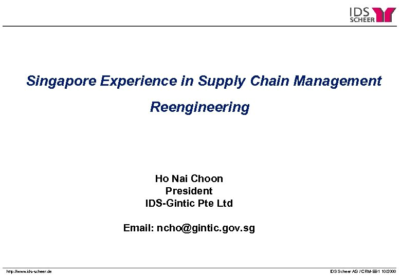 Singapore Experience in Supply Chain Management Reengineering Ho Nai Choon President IDS-Gintic Pte Ltd