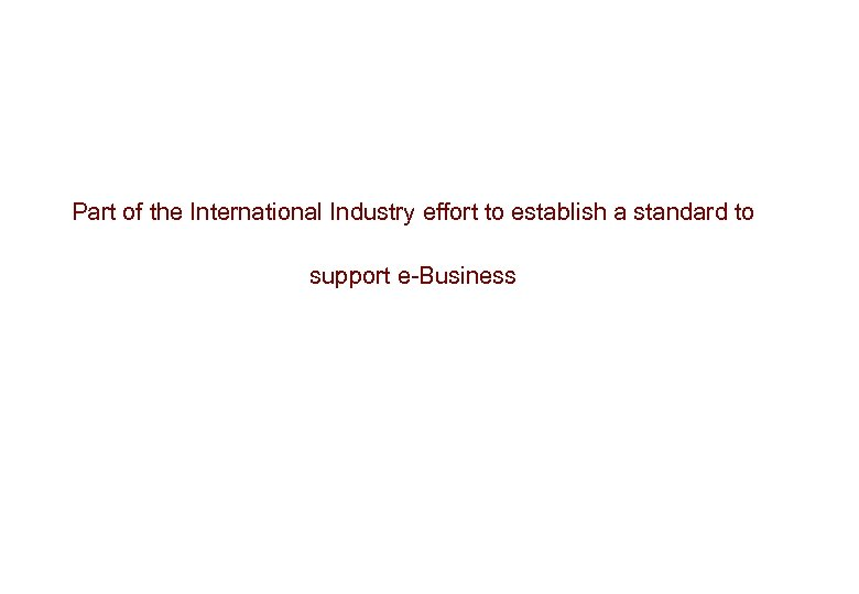 Part of the International Industry effort to establish a standard to support e-Business