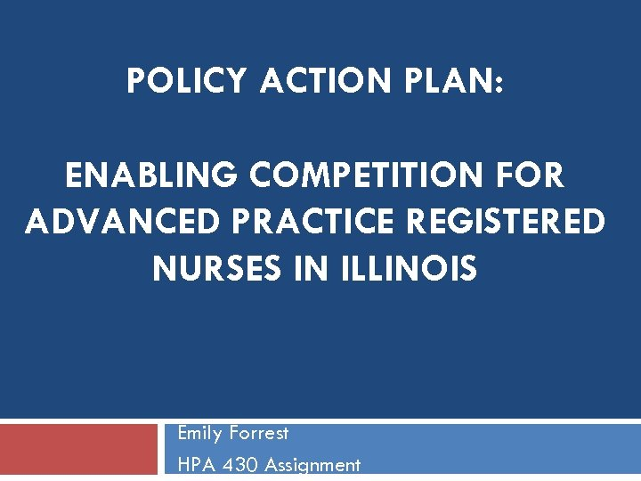 POLICY ACTION PLAN: ENABLING COMPETITION FOR ADVANCED PRACTICE REGISTERED NURSES IN ILLINOIS Emily Forrest