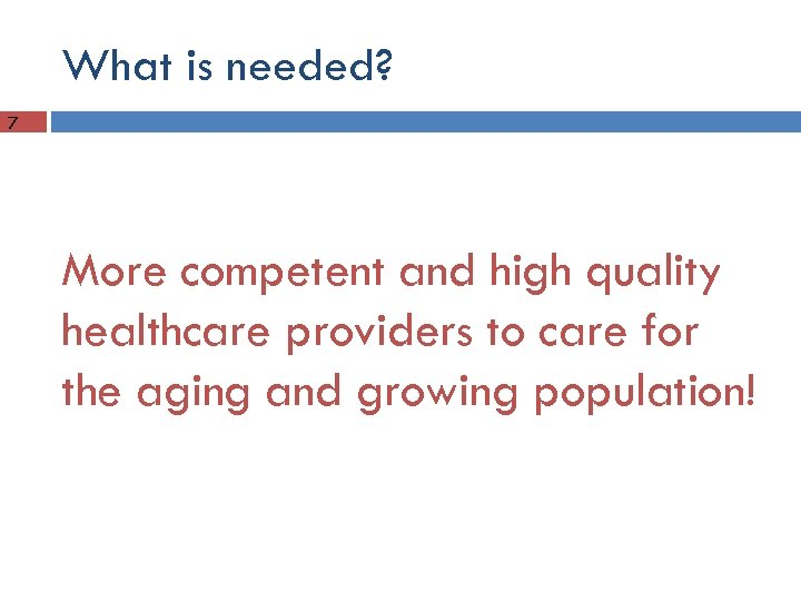 What is needed? 7 More competent and high quality healthcare providers to care for