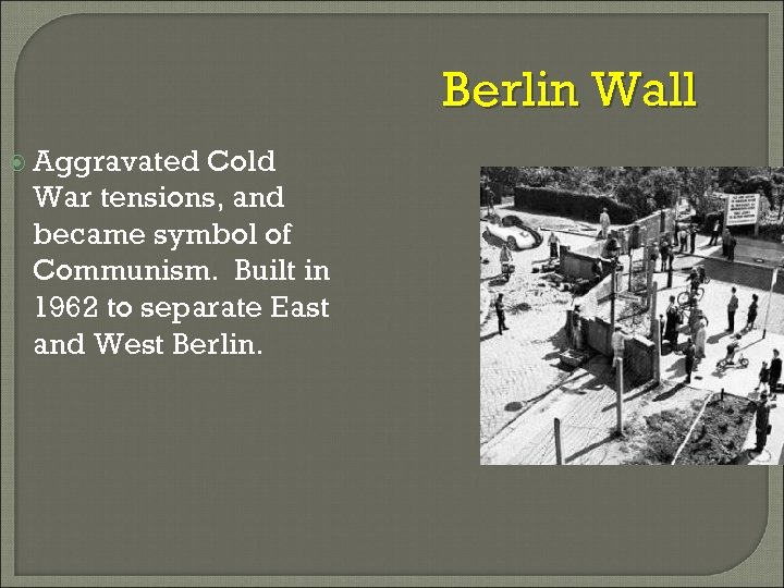 Berlin Wall Aggravated Cold War tensions, and became symbol of Communism. Built in 1962