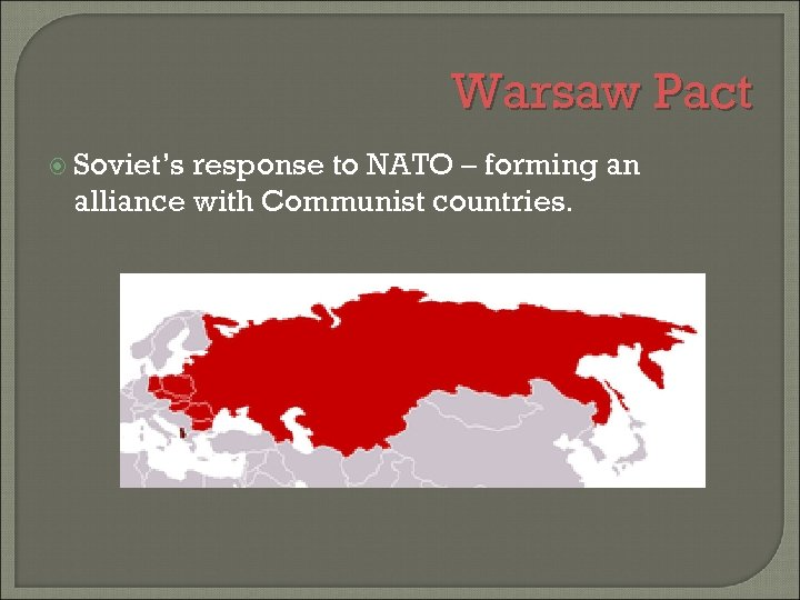 Warsaw Pact Soviet's response to NATO – forming an alliance with Communist countries.