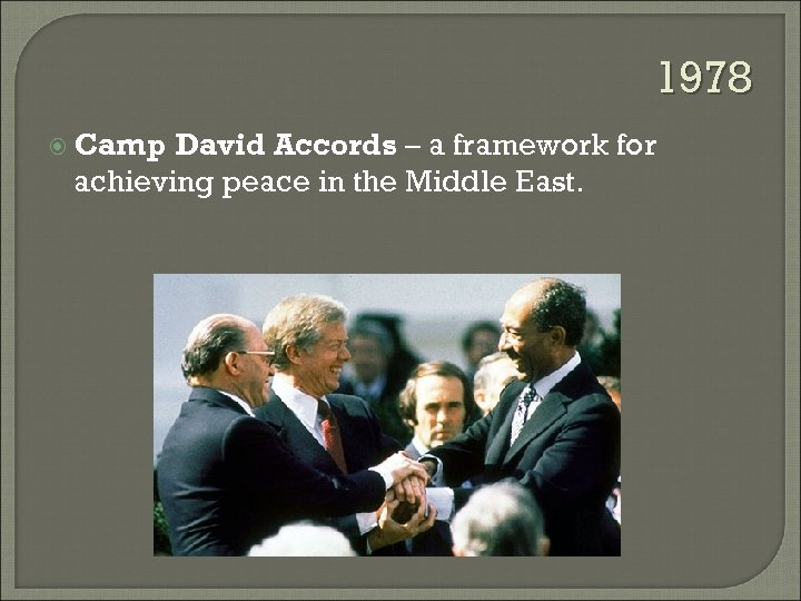 1978 Camp David Accords – a framework for achieving peace in the Middle East.
