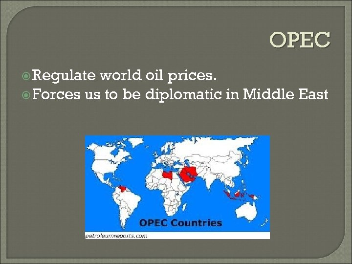 OPEC Regulate world oil prices. Forces us to be diplomatic in Middle East