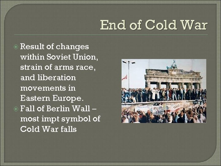 End of Cold War Result of changes within Soviet Union, strain of arms race,