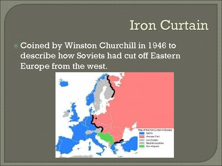 Iron Curtain Coined by Winston Churchill in 1946 to describe how Soviets had cut