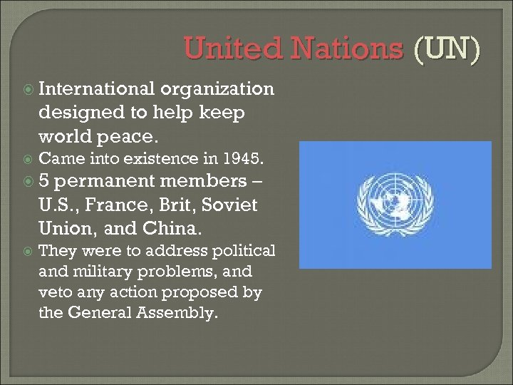 United Nations (UN) International organization designed to help keep world peace. Came into existence