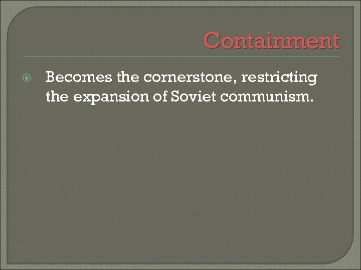 Containment Becomes the cornerstone, restricting the expansion of Soviet communism.