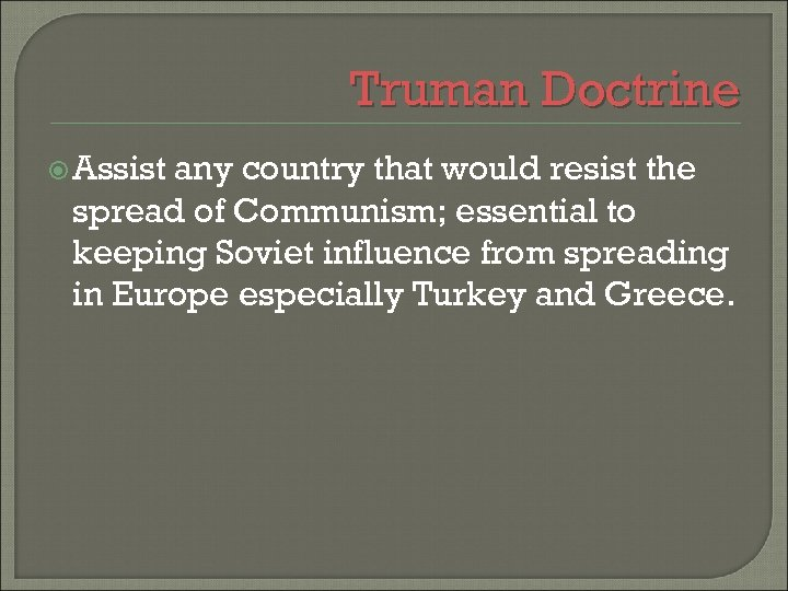 Truman Doctrine Assist any country that would resist the spread of Communism; essential to