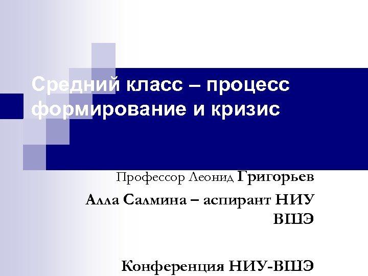 Средний класс – процесс формирование и кризис Профессор Леонид Григорьев Алла Салмина – аспирант