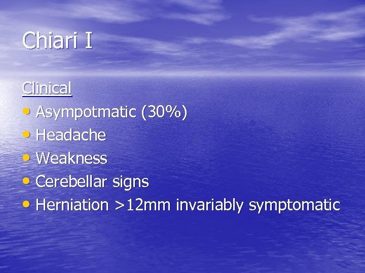 Chiari I Clinical • Asympotmatic (30%) • Headache • Weakness • Cerebellar signs •