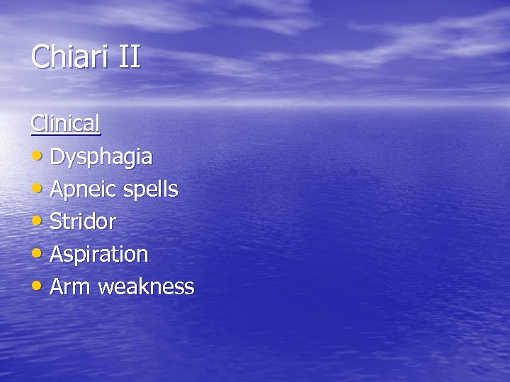 Chiari II Clinical • Dysphagia • Apneic spells • Stridor • Aspiration • Arm