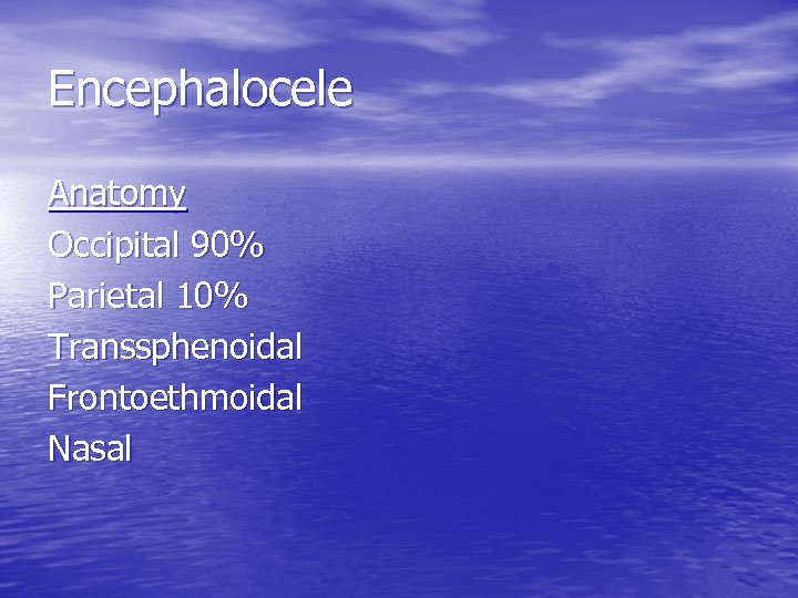 Encephalocele Anatomy Occipital 90% Parietal 10% Transsphenoidal Frontoethmoidal Nasal