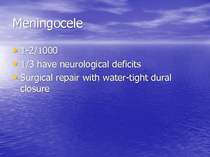 Meningocele • 1 -2/1000 • 1/3 have neurological deficits • Surgical repair with water-tight