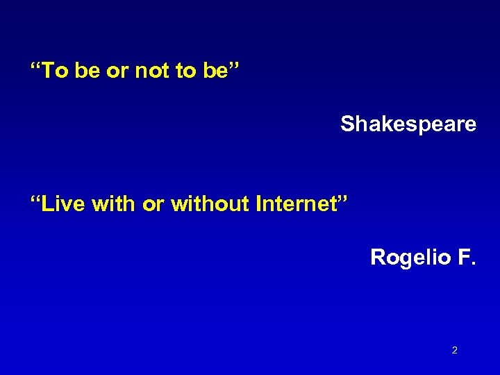 """""""To be or not to be"""" Shakespeare """"Live with or without Internet"""" Rogelio F."""