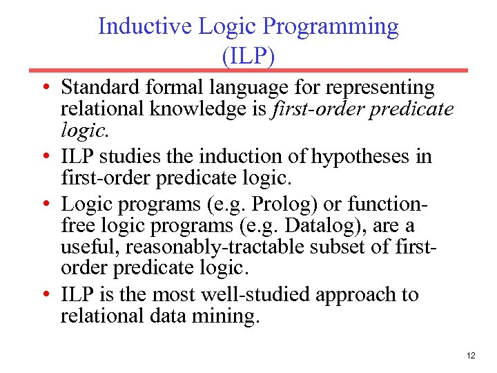 Inductive Logic Programming (ILP) • Standard formal language for representing relational knowledge is first-order