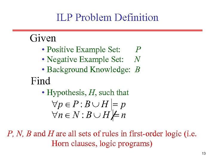ILP Problem Definition Given • Positive Example Set: P • Negative Example Set: N