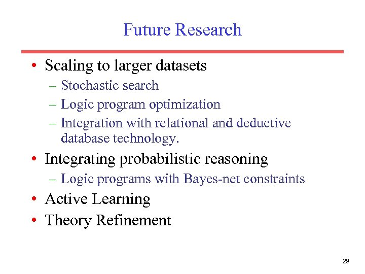 Future Research • Scaling to larger datasets – Stochastic search – Logic program optimization